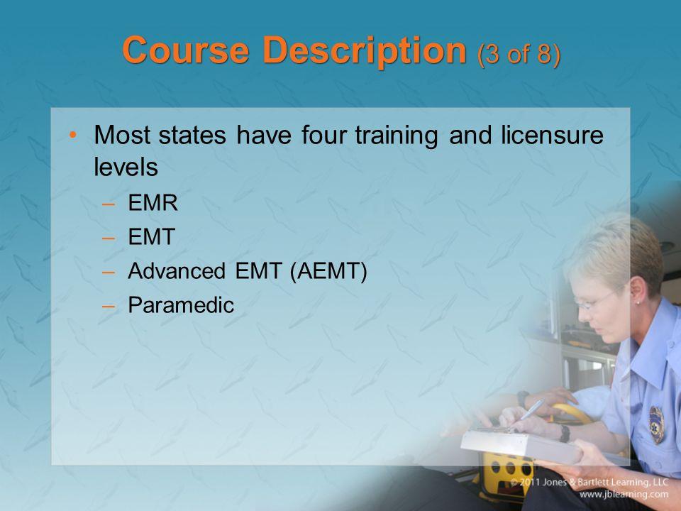 Course Description (3 of 8) Most states have four training and licensure levels –EMR –EMT –Advanced EMT (AEMT) –Paramedic