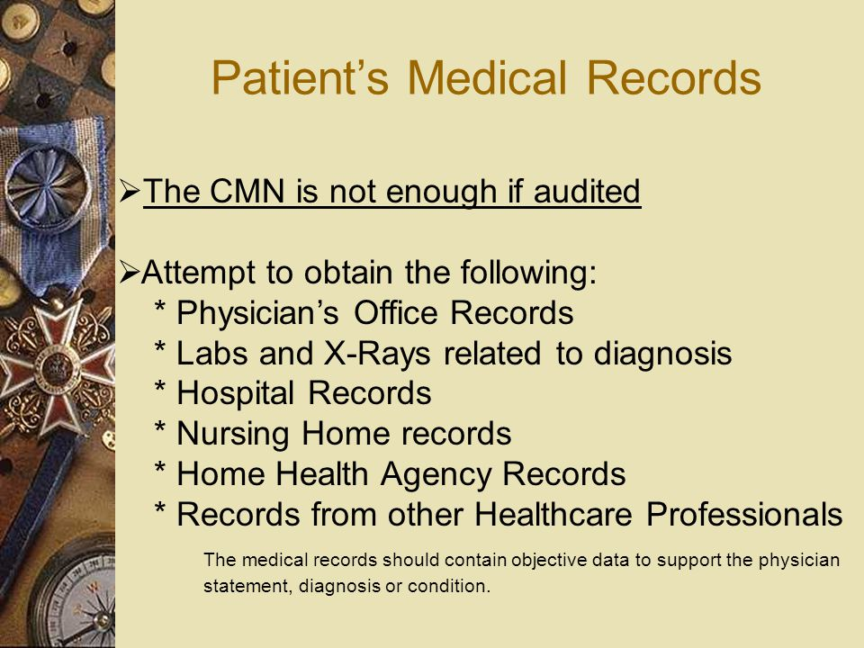 Patient's Medical Records  The CMN is not enough if audited  Attempt to obtain the following: * Physician's Office Records * Labs and X-Rays related