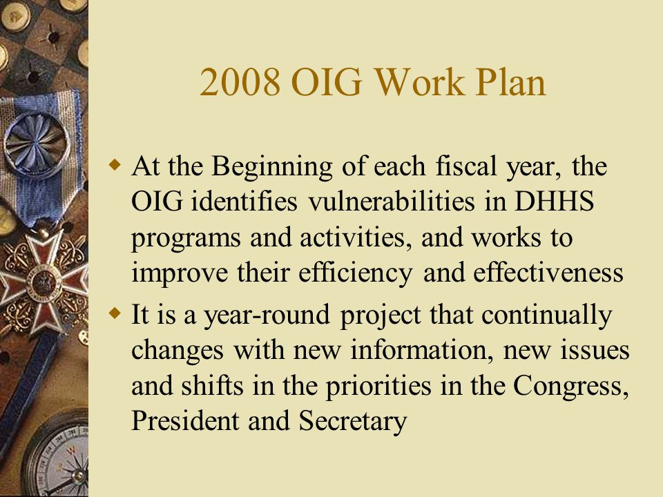 2008 OIG Work Plan  At the Beginning of each fiscal year, the OIG identifies vulnerabilities in DHHS programs and activities, and works to improve th