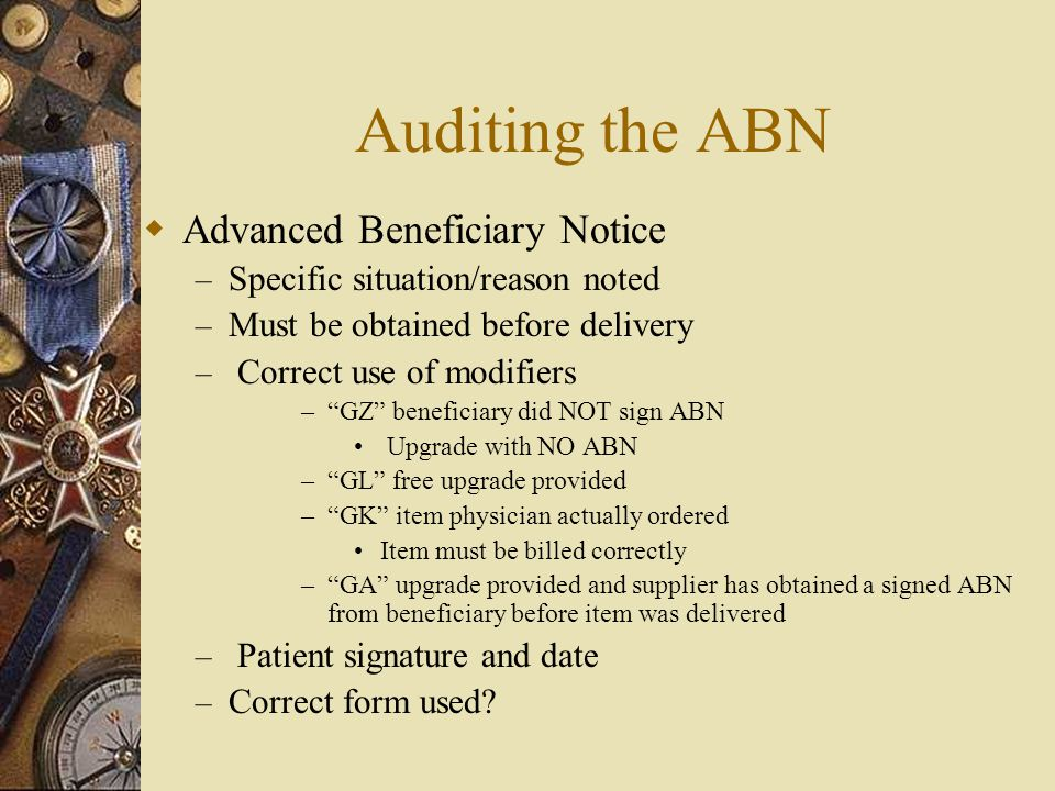 """Auditing the ABN  Advanced Beneficiary Notice – Specific situation/reason noted – Must be obtained before delivery – Correct use of modifiers –""""GZ"""" b"""
