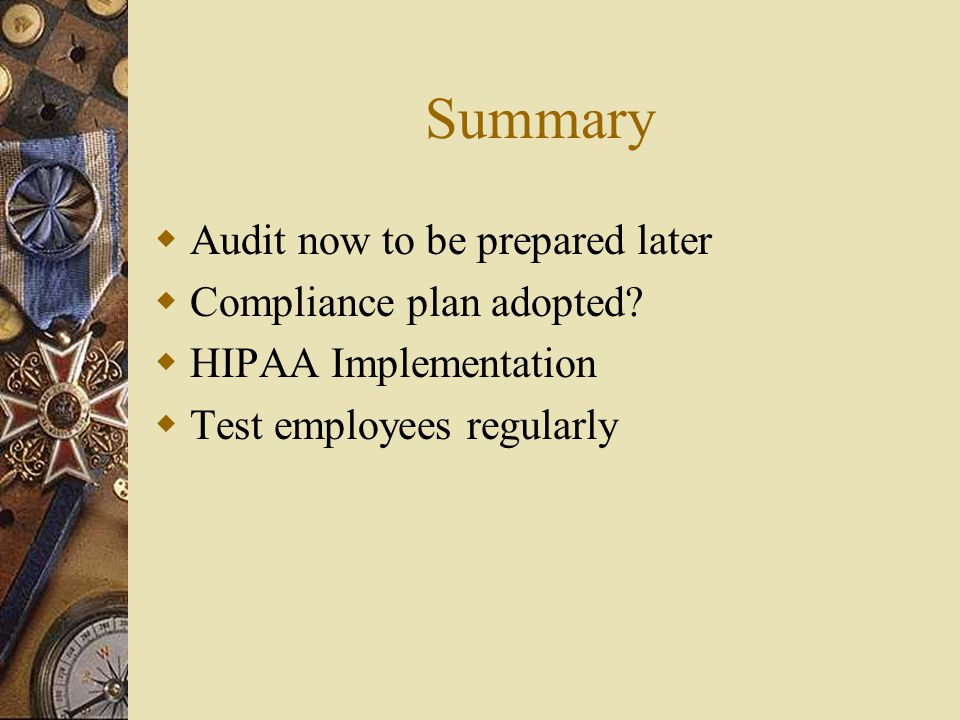 Summary  Audit now to be prepared later  Compliance plan adopted?  HIPAA Implementation  Test employees regularly