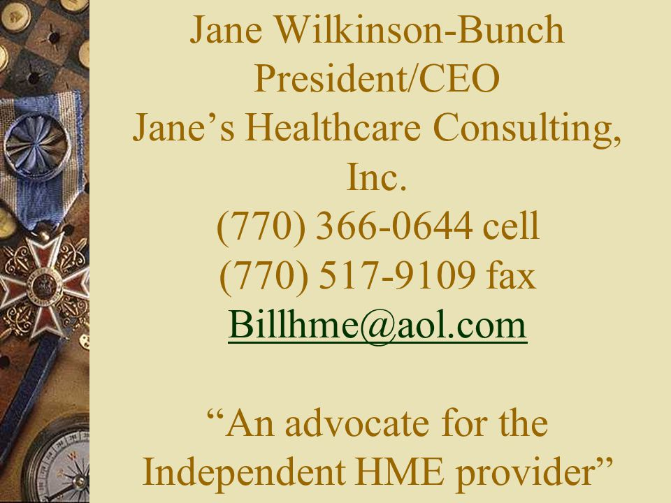 """Jane Wilkinson-Bunch President/CEO Jane's Healthcare Consulting, Inc. (770) 366-0644 cell (770) 517-9109 fax Billhme@aol.com """"An advocate for the Inde"""