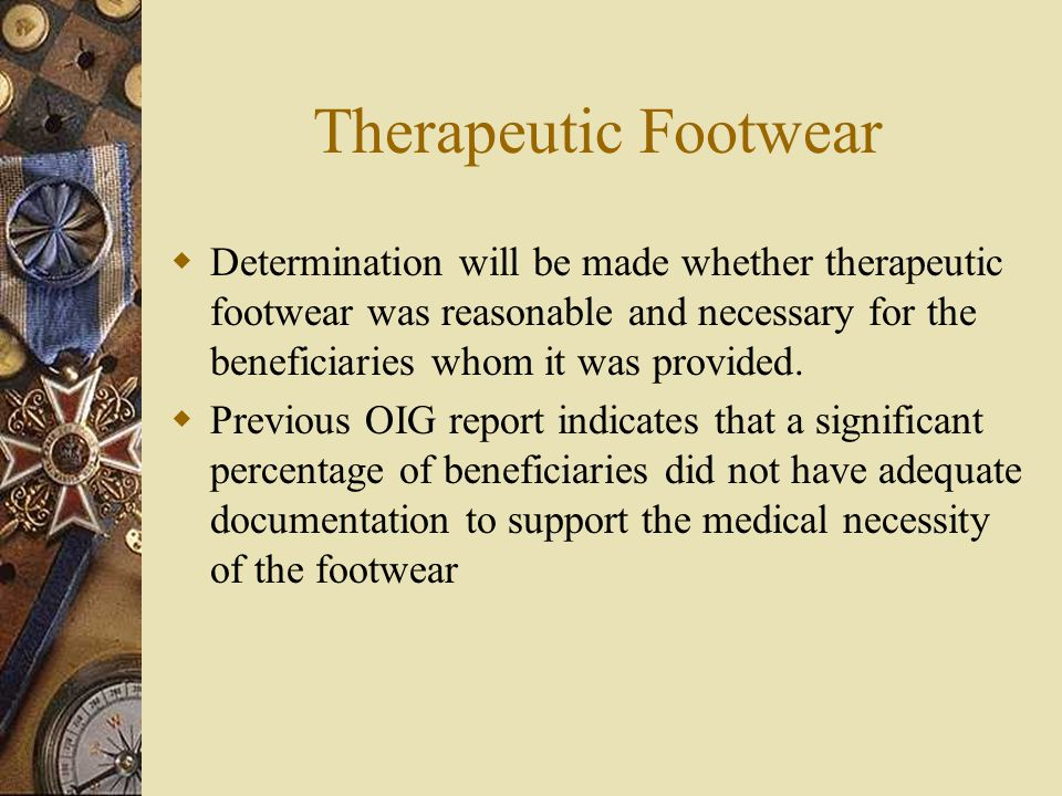 Therapeutic Footwear  Determination will be made whether therapeutic footwear was reasonable and necessary for the beneficiaries whom it was provided