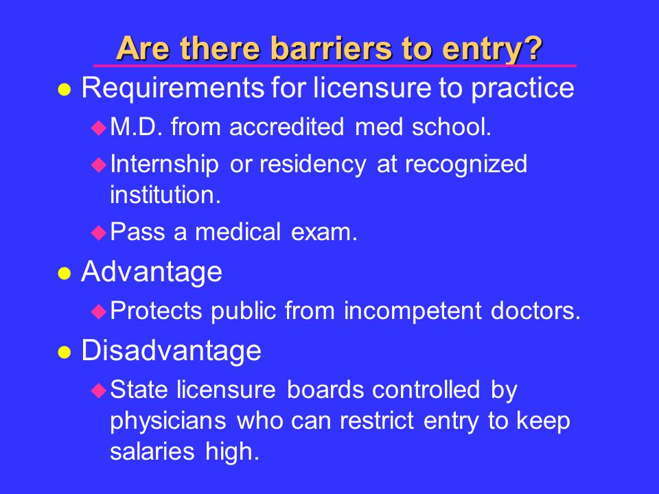 Are there barriers to entry. l Requirements for licensure to practice  M.D.