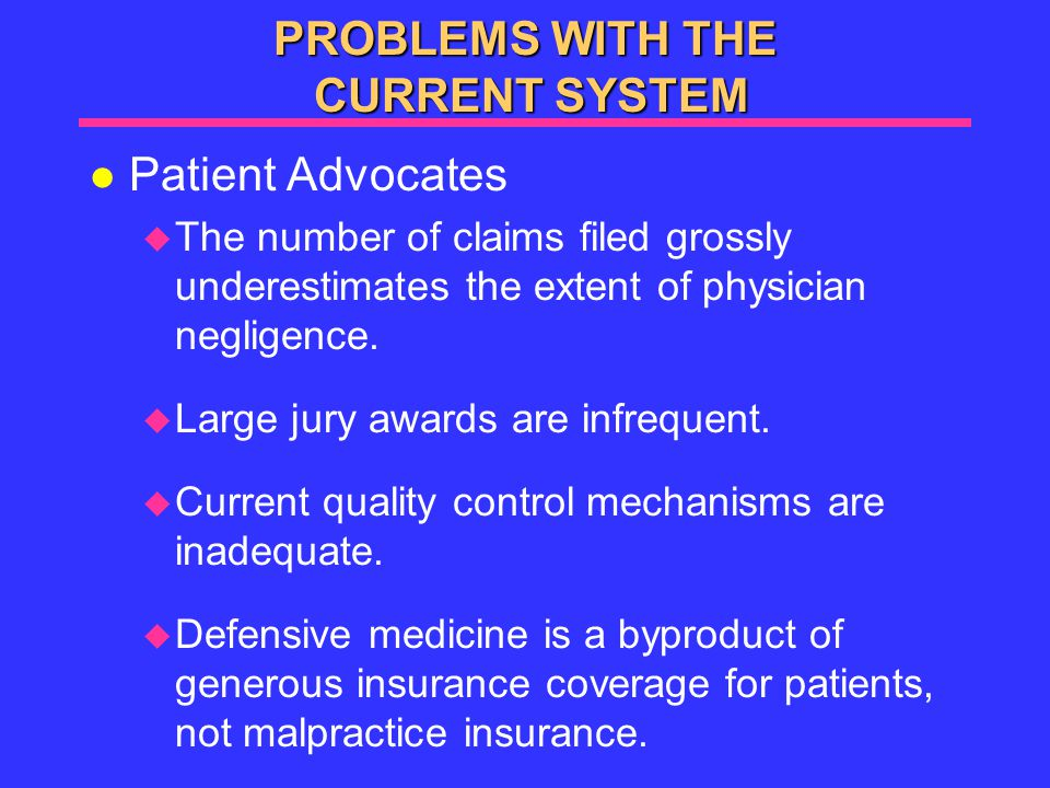 PROBLEMS WITH THE CURRENT SYSTEM l Patient Advocates  The number of claims filed grossly underestimates the extent of physician negligence.