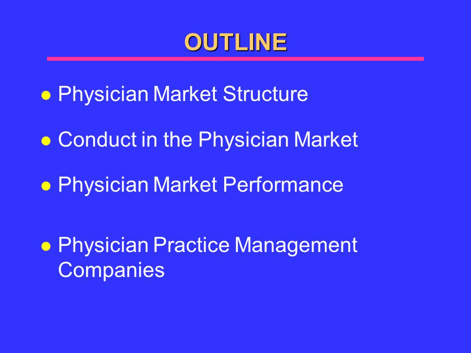 OUTLINE l Physician Market Structure l Conduct in the Physician Market l Physician Market Performance l Physician Practice Management Companies
