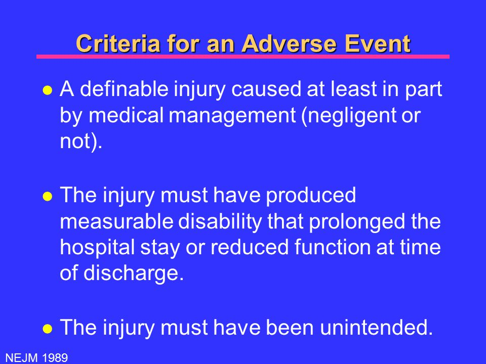 Criteria for an Adverse Event l A definable injury caused at least in part by medical management (negligent or not).