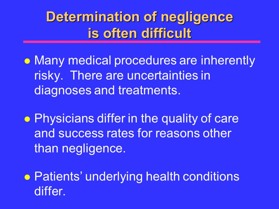 Determination of negligence is often difficult l Many medical procedures are inherently risky.