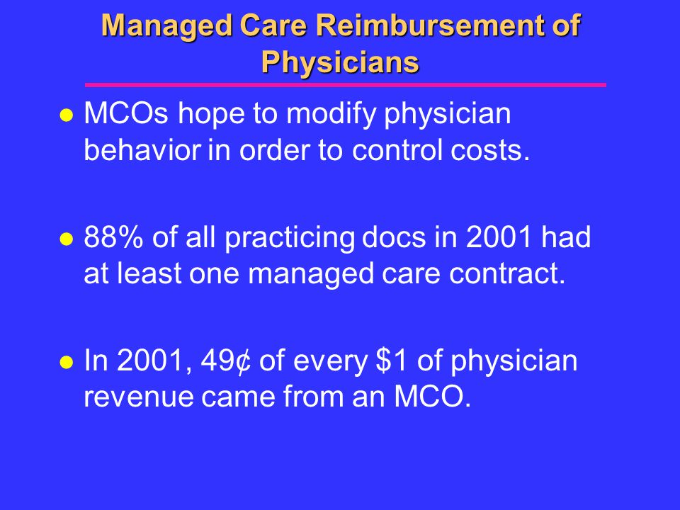 Managed Care Reimbursement of Physicians l MCOs hope to modify physician behavior in order to control costs.