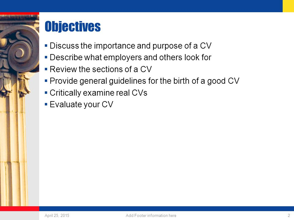 April 25, 2015 Add Footer information here 2 Objectives  Discuss the importance and purpose of a CV  Describe what employers and others look for  Review the sections of a CV  Provide general guidelines for the birth of a good CV  Critically examine real CVs  Evaluate your CV