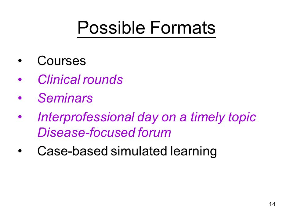 14 Possible Formats Courses Clinical rounds Seminars Interprofessional day on a timely topic Disease-focused forum Case-based simulated learning