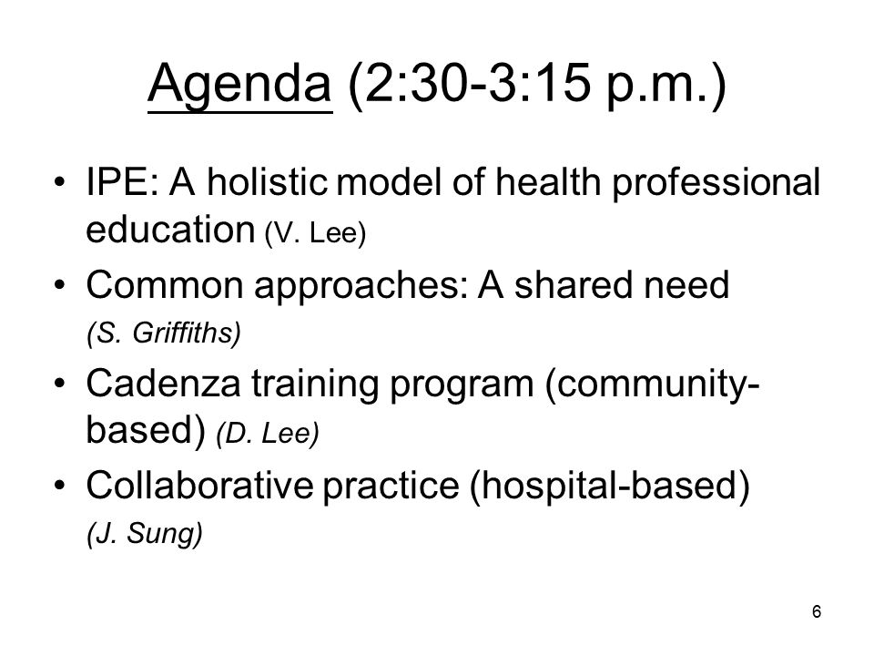 6 Agenda (2:30-3:15 p.m.) IPE: A holistic model of health professional education (V.