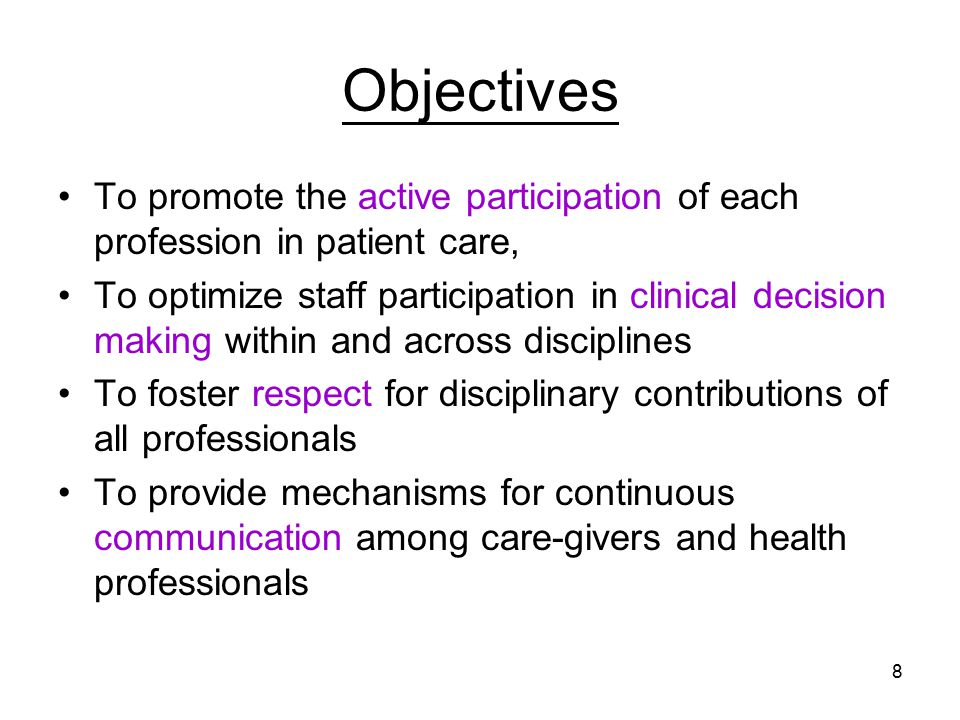 8 Objectives To promote the active participation of each profession in patient care, To optimize staff participation in clinical decision making within and across disciplines To foster respect for disciplinary contributions of all professionals To provide mechanisms for continuous communication among care-givers and health professionals