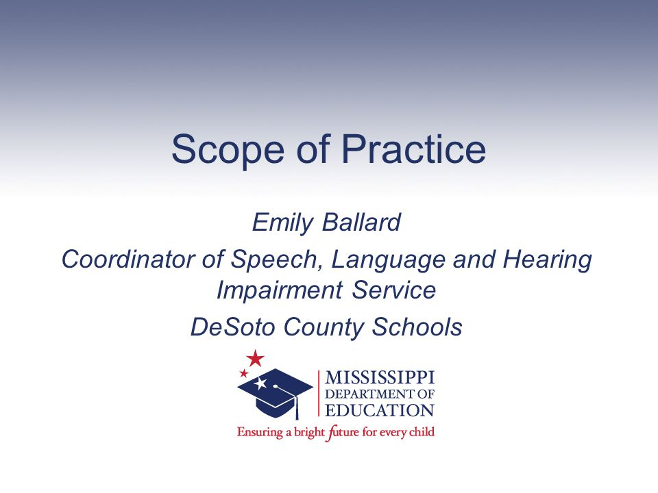 Scope of Practice Emily Ballard Coordinator of Speech, Language and Hearing Impairment Service DeSoto County Schools