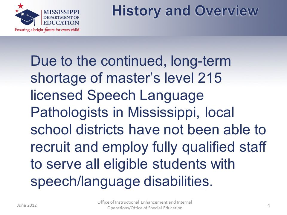 Due to the continued, long-term shortage of master's level 215 licensed Speech Language Pathologists in Mississippi, local school districts have not b