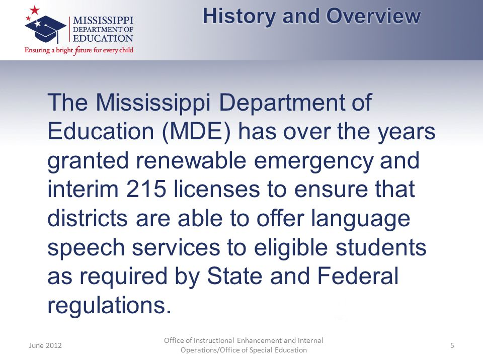 The Mississippi Department of Education (MDE) has over the years granted renewable emergency and interim 215 licenses to ensure that districts are abl