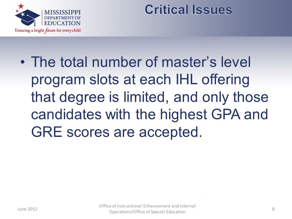 The total number of master's level program slots at each IHL offering that degree is limited, and only those candidates with the highest GPA and GRE s