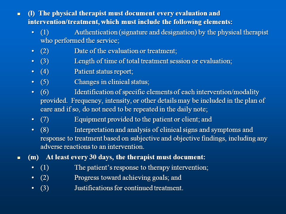 (l) The physical therapist must document every evaluation and intervention/treatment, which must include the following elements: (l) The physical ther