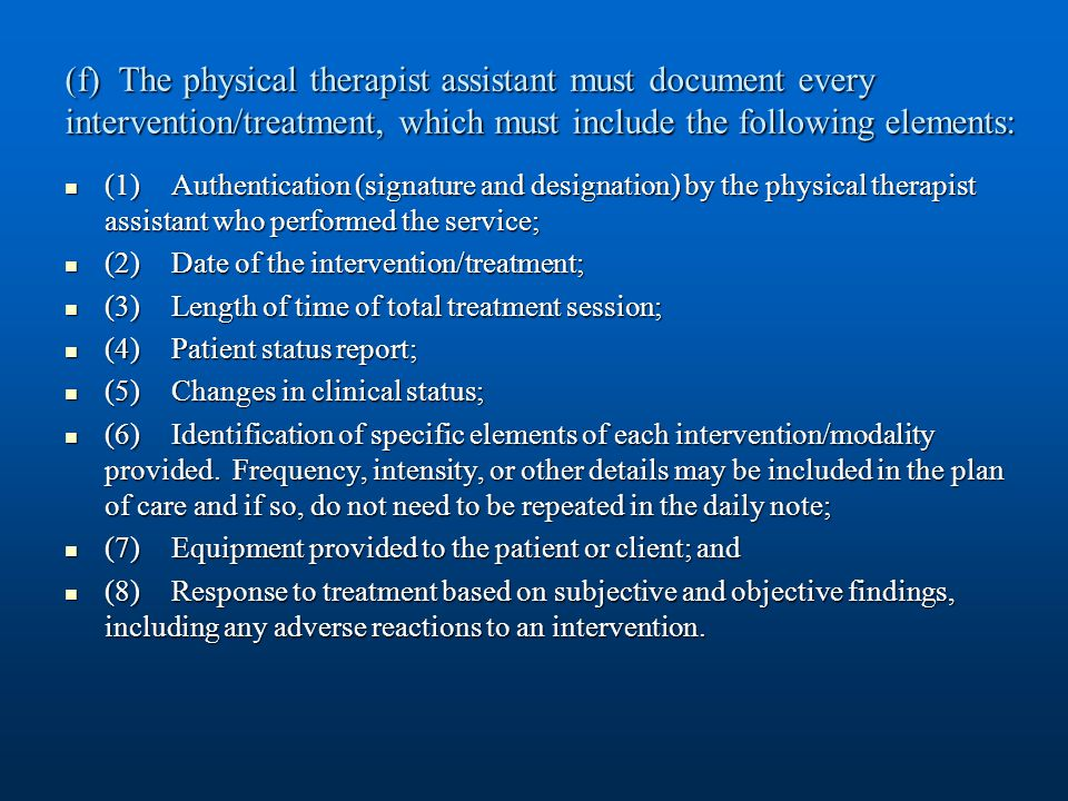 (f) The physical therapist assistant must document every intervention/treatment, which must include the following elements: (1)Authentication (signature and designation) by the physical therapist assistant who performed the service; (1)Authentication (signature and designation) by the physical therapist assistant who performed the service; (2) Date of the intervention/treatment; (2) Date of the intervention/treatment; (3) Length of time of total treatment session; (3) Length of time of total treatment session; (4) Patient status report; (4) Patient status report; (5) Changes in clinical status; (5) Changes in clinical status; (6)Identification of specific elements of each intervention/modality provided.