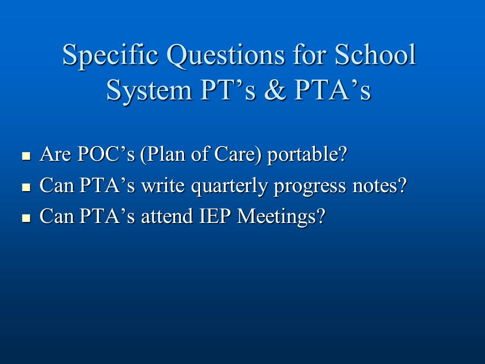 Specific Questions for School System PT's & PTA's Are POC's (Plan of Care) portable? Are POC's (Plan of Care) portable? Can PTA's write quarterly prog