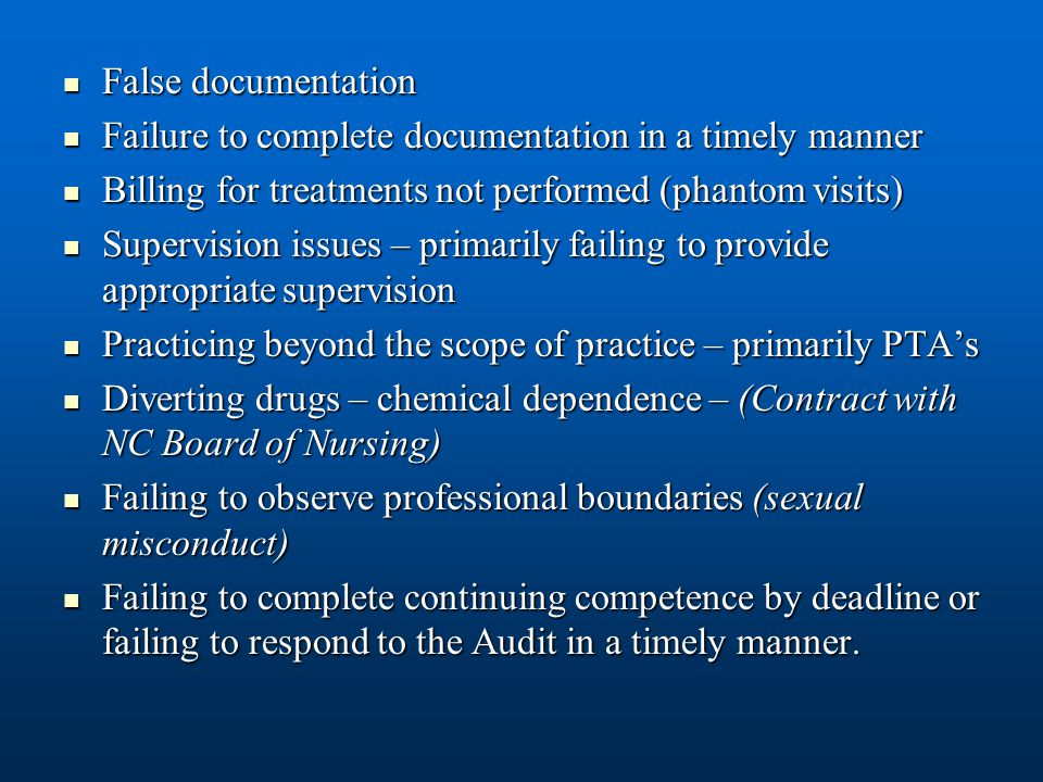 False documentation False documentation Failure to complete documentation in a timely manner Failure to complete documentation in a timely manner Billing for treatments not performed (phantom visits) Billing for treatments not performed (phantom visits) Supervision issues – primarily failing to provide appropriate supervision Supervision issues – primarily failing to provide appropriate supervision Practicing beyond the scope of practice – primarily PTA's Practicing beyond the scope of practice – primarily PTA's Diverting drugs – chemical dependence – (Contract with NC Board of Nursing) Diverting drugs – chemical dependence – (Contract with NC Board of Nursing) Failing to observe professional boundaries (sexual misconduct) Failing to observe professional boundaries (sexual misconduct) Failing to complete continuing competence by deadline or failing to respond to the Audit in a timely manner.