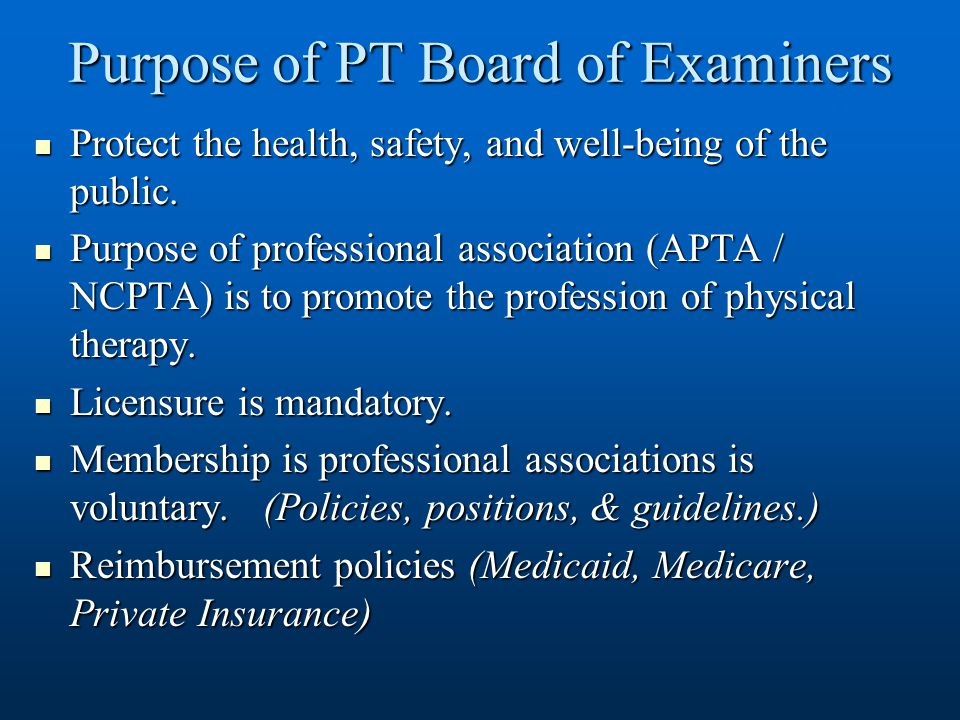 Purpose of PT Board of Examiners Protect the health, safety, and well-being of the public. Protect the health, safety, and well-being of the public. P