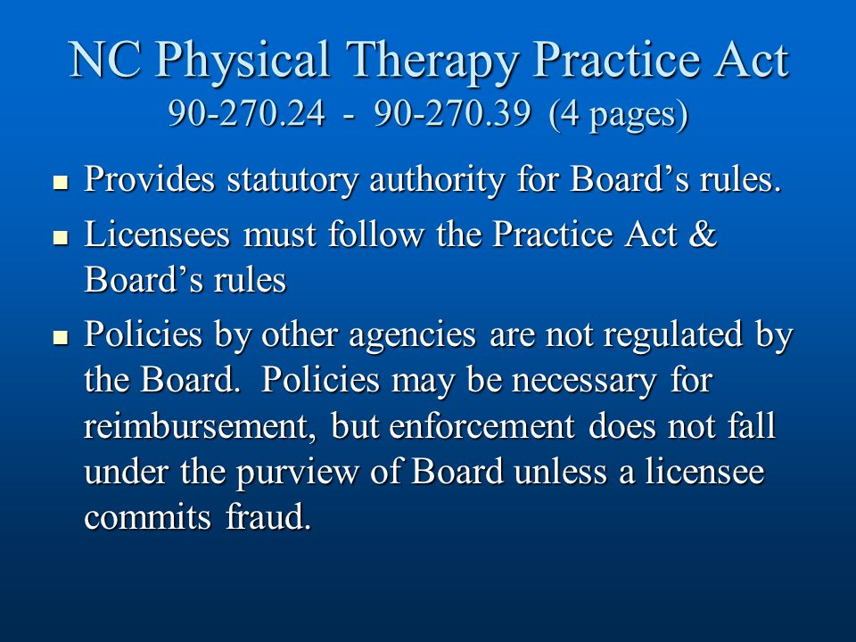 Law that regulates the practice of physical therapy Law that regulates the practice of physical therapy Adopted by the North Carolina General Assembly Adopted by the North Carolina General Assembly.24 - Definitions.24 - Definitions.26 - Powers of Board (set qualifications for licensure, conduct investigations & determine disciplinary actions, continuing competence, establish fees).26 - Powers of Board (set qualifications for licensure, conduct investigations & determine disciplinary actions, continuing competence, establish fees).