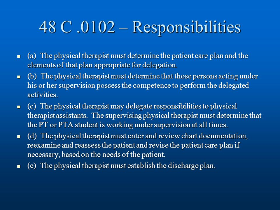 48 C.0102 – Responsibilities (a) The physical therapist must determine the patient care plan and the elements of that plan appropriate for delegation.