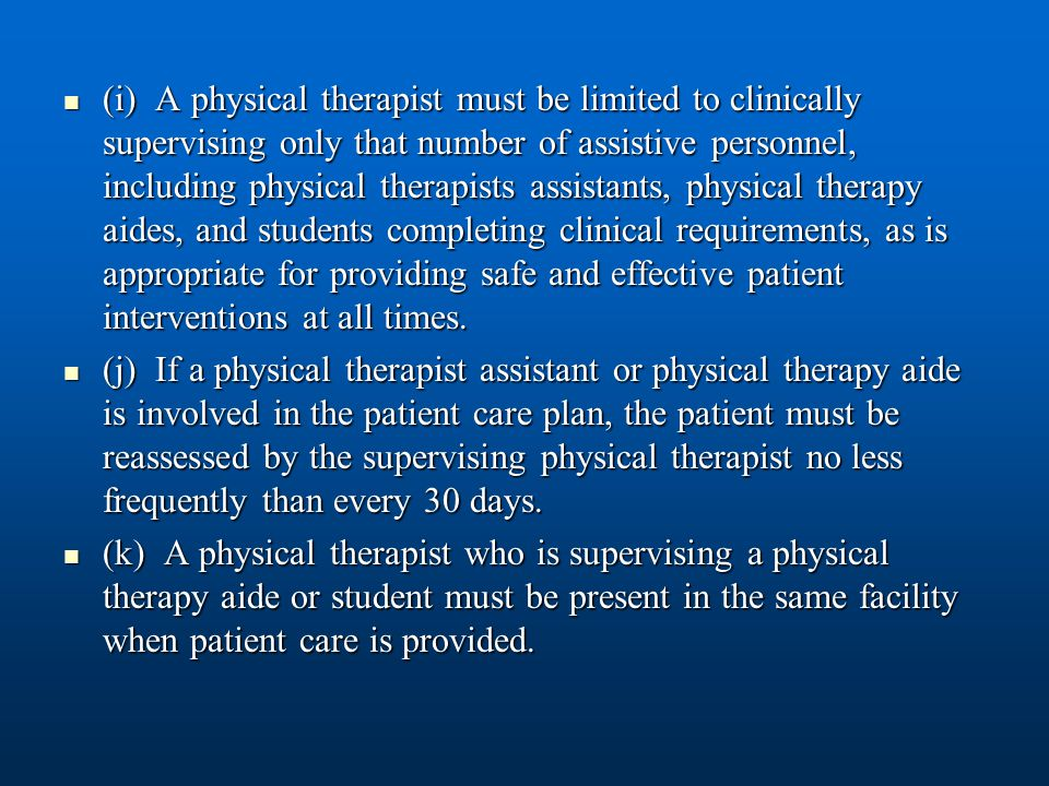 (i) A physical therapist must be limited to clinically supervising only that number of assistive personnel, including physical therapists assistants, physical therapy aides, and students completing clinical requirements, as is appropriate for providing safe and effective patient interventions at all times.