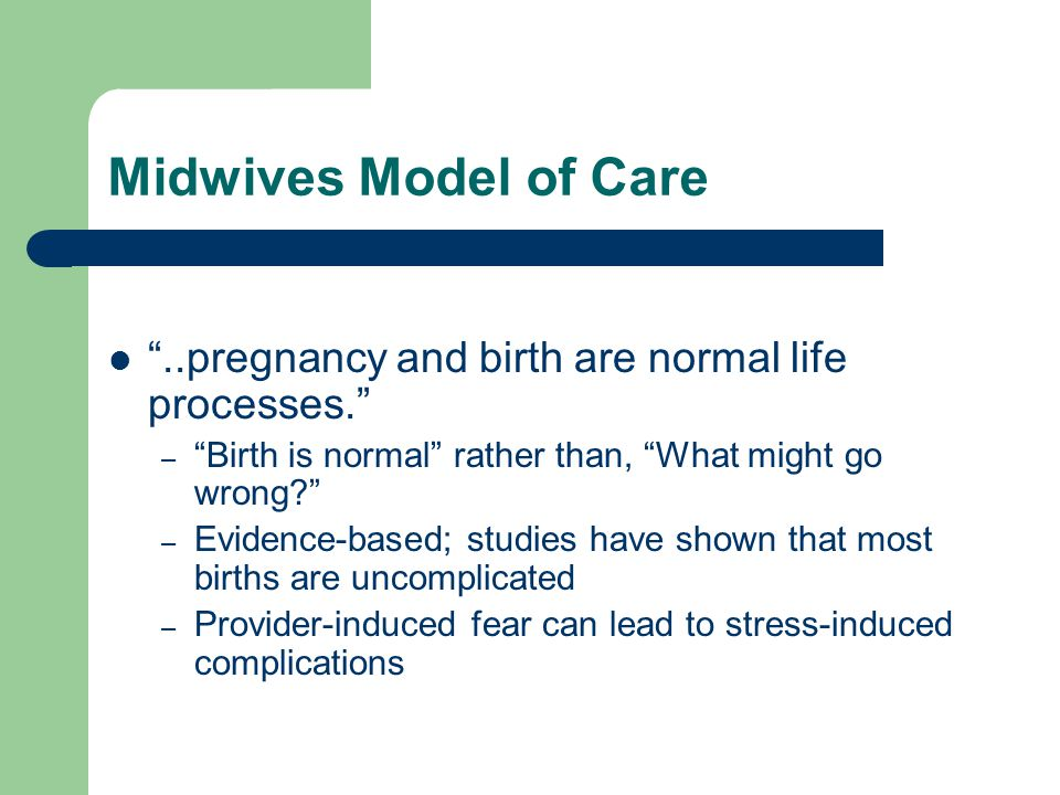 Midwives Model of Care ..pregnancy and birth are normal life processes. – Birth is normal rather than, What might go wrong? – Evidence-based; studies have shown that most births are uncomplicated – Provider-induced fear can lead to stress-induced complications