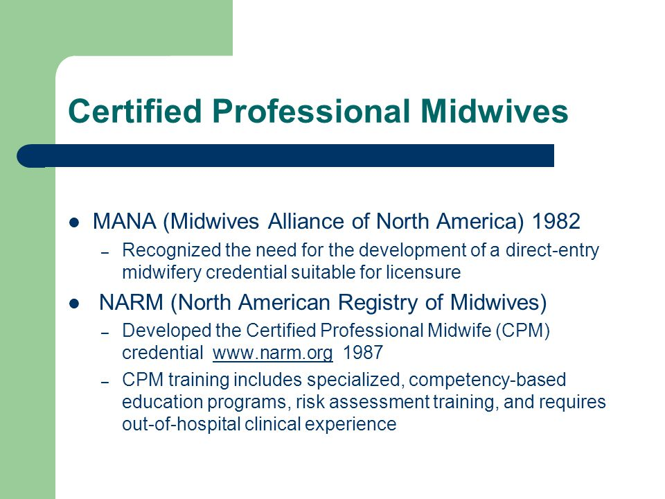 Certified Professional Midwife Validates knowledge, skills and experience Is a competency-based evaluation process – Over 1300 contact hours – Average 3 year program Incorporates two examinations – NARM Skills Assessment – NARM Written Examination Meets rigorous credentialing standards (accredited by NCCA- National Commission for Certifying Agencies, NOCA-National Organization for Competency Assurance) Sets a standard for public safety Is legally defensible