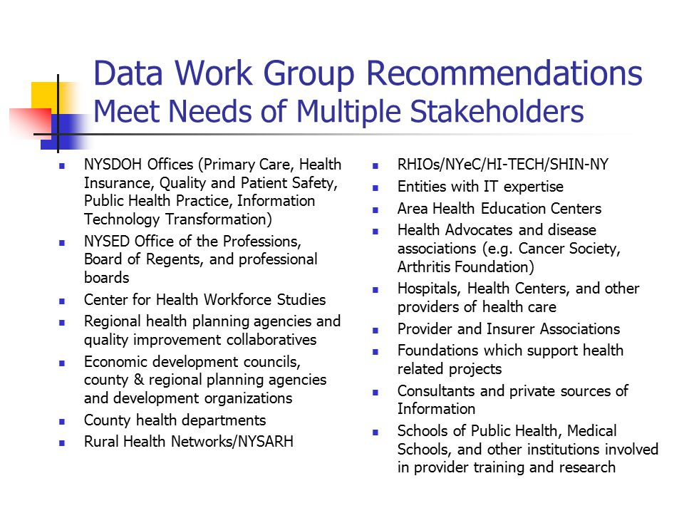 Data Work Group Recommendations Meet Needs of Multiple Stakeholders NYSDOH Offices (Primary Care, Health Insurance, Quality and Patient Safety, Public Health Practice, Information Technology Transformation) NYSED Office of the Professions, Board of Regents, and professional boards Center for Health Workforce Studies Regional health planning agencies and quality improvement collaboratives Economic development councils, county & regional planning agencies and development organizations County health departments Rural Health Networks/NYSARH RHIOs/NYeC/HI-TECH/SHIN-NY Entities with IT expertise Area Health Education Centers Health Advocates and disease associations (e.g.