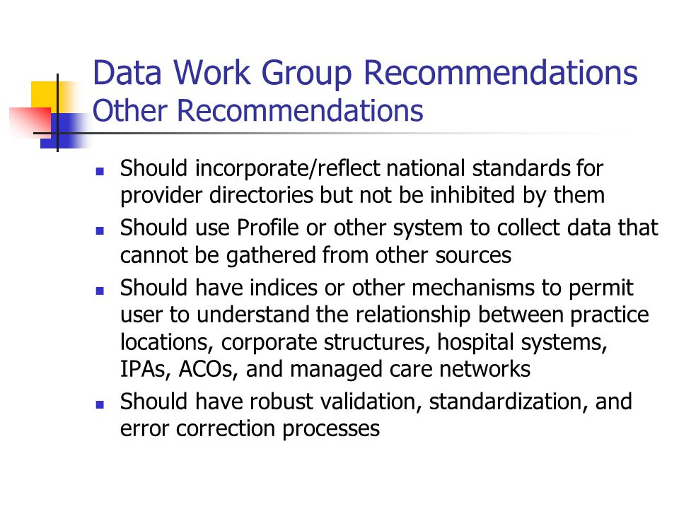 Data Work Group Recommendations Other Recommendations Should incorporate/reflect national standards for provider directories but not be inhibited by them Should use Profile or other system to collect data that cannot be gathered from other sources Should have indices or other mechanisms to permit user to understand the relationship between practice locations, corporate structures, hospital systems, IPAs, ACOs, and managed care networks Should have robust validation, standardization, and error correction processes