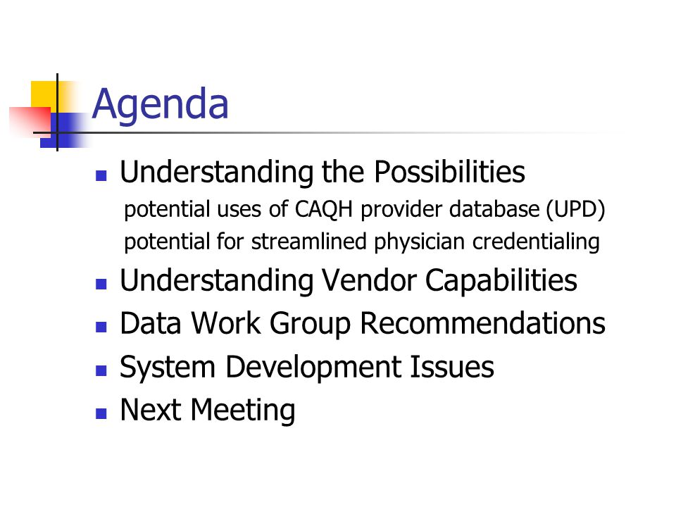 Agenda Understanding the Possibilities potential uses of CAQH provider database (UPD) potential for streamlined physician credentialing Understanding Vendor Capabilities Data Work Group Recommendations System Development Issues Next Meeting