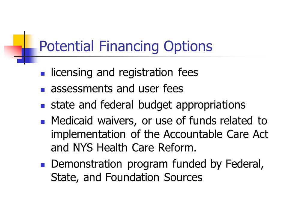 Potential Financing Options licensing and registration fees assessments and user fees state and federal budget appropriations Medicaid waivers, or use of funds related to implementation of the Accountable Care Act and NYS Health Care Reform.