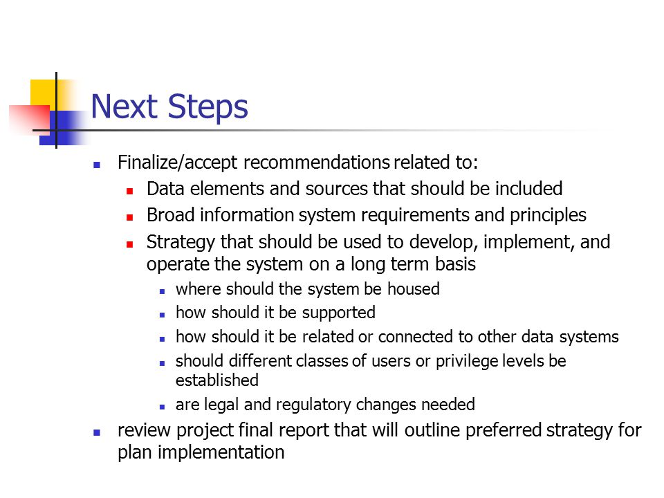 Next Steps Finalize/accept recommendations related to: Data elements and sources that should be included Broad information system requirements and principles Strategy that should be used to develop, implement, and operate the system on a long term basis where should the system be housed how should it be supported how should it be related or connected to other data systems should different classes of users or privilege levels be established are legal and regulatory changes needed review project final report that will outline preferred strategy for plan implementation