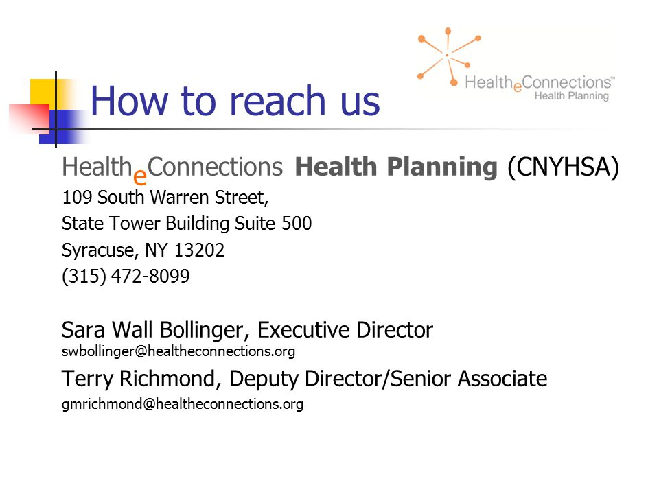 How to reach us Health e Connections Health Planning (CNYHSA) 109 South Warren Street, State Tower Building Suite 500 Syracuse, NY 13202 (315) 472-8099 Sara Wall Bollinger, Executive Director swbollinger@healtheconnections.org Terry Richmond, Deputy Director/Senior Associate gmrichmond@healtheconnections.org