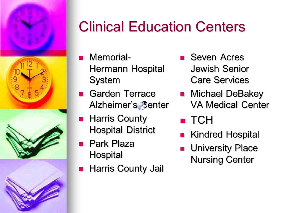 Clinical Education Centers Memorial- Hermann Hospital System Memorial- Hermann Hospital System Garden Terrace Alzheimer's Center Garden Terrace Alzheimer's Center Harris County Hospital District Harris County Hospital District Park Plaza Hospital Park Plaza Hospital Harris County Jail Harris County Jail Seven Acres Jewish Senior Care Services Seven Acres Jewish Senior Care Services Michael DeBakey VA Medical Center Michael DeBakey VA Medical Center TCH TCH Kindred Hospital Kindred Hospital University Place Nursing Center University Place Nursing Center