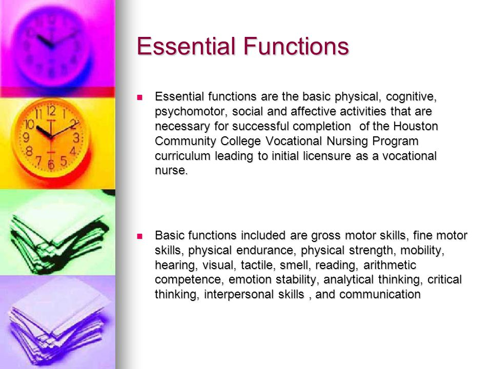 Essential Functions Essential functions are the basic physical, cognitive, psychomotor, social and affective activities that are necessary for successful completion of the Houston Community College Vocational Nursing Program curriculum leading to initial licensure as a vocational nurse.