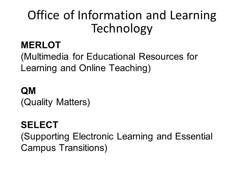 MERLOT (Multimedia for Educational Resources for Learning and Online Teaching) QM (Quality Matters) SELECT (Supporting Electronic Learning and Essential Campus Transitions) Office of Information and Learning Technology