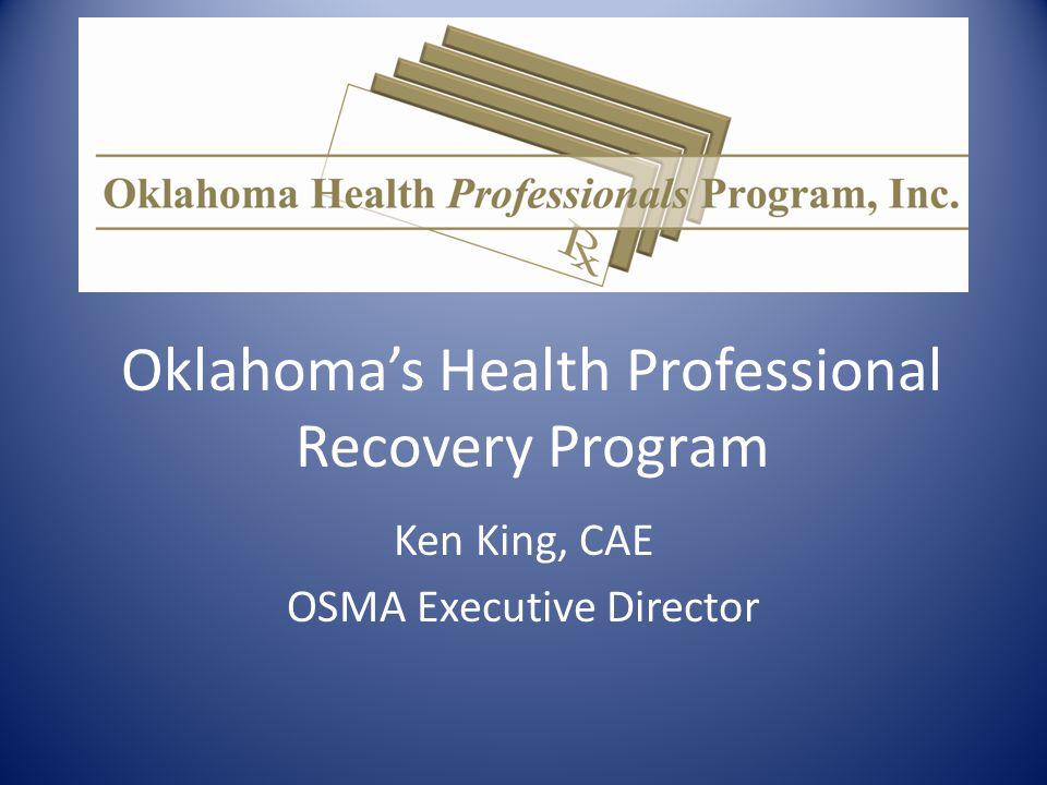 Oklahoma's Health Professional Recovery Program Ken King, CAE OSMA Executive Director