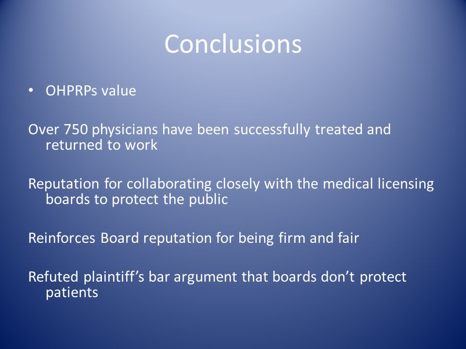 Conclusions OHPRPs value Over 750 physicians have been successfully treated and returned to work Reputation for collaborating closely with the medical licensing boards to protect the public Reinforces Board reputation for being firm and fair Refuted plaintiff's bar argument that boards don't protect patients