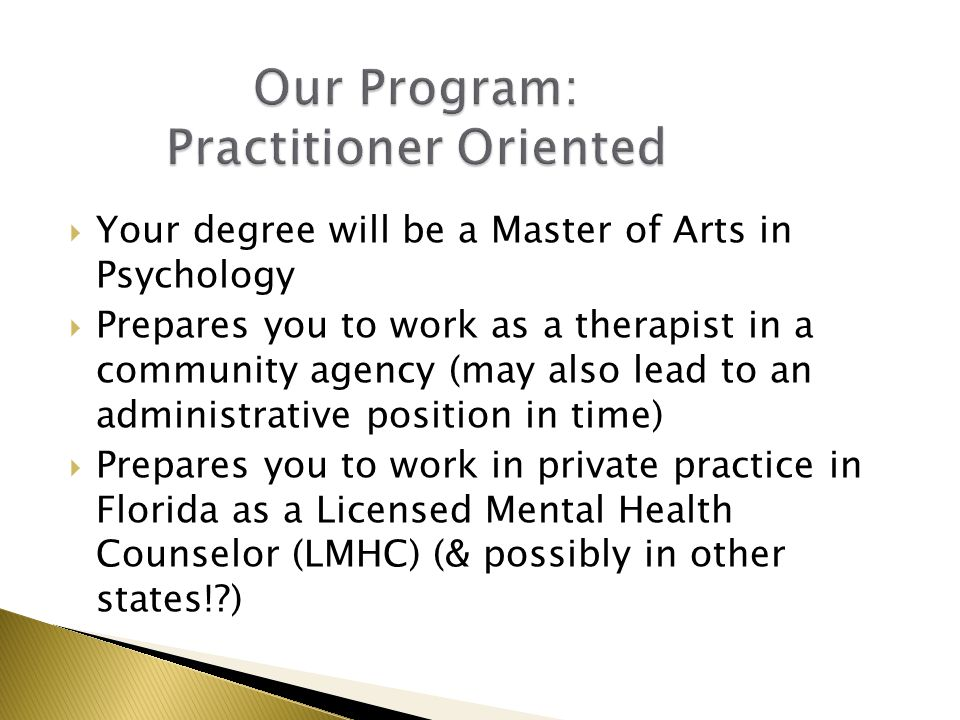  Your degree will be a Master of Arts in Psychology  Prepares you to work as a therapist in a community agency (may also lead to an administrative position in time)  Prepares you to work in private practice in Florida as a Licensed Mental Health Counselor (LMHC) (& possibly in other states! )