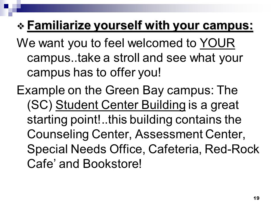 19  Familiarize yourself with your campus: We want you to feel welcomed to YOUR campus..take a stroll and see what your campus has to offer you! Exam
