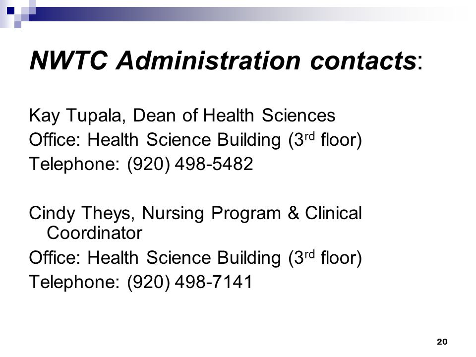 20 NWTC Administration contacts: Kay Tupala, Dean of Health Sciences Office: Health Science Building (3 rd floor) Telephone: (920) 498-5482 Cindy They