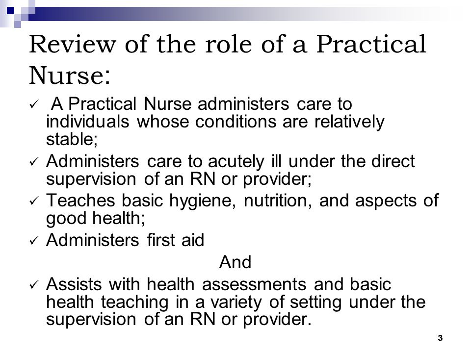 3 Review of the role of a Practical Nurse : A Practical Nurse administers care to individuals whose conditions are relatively stable; Administers care
