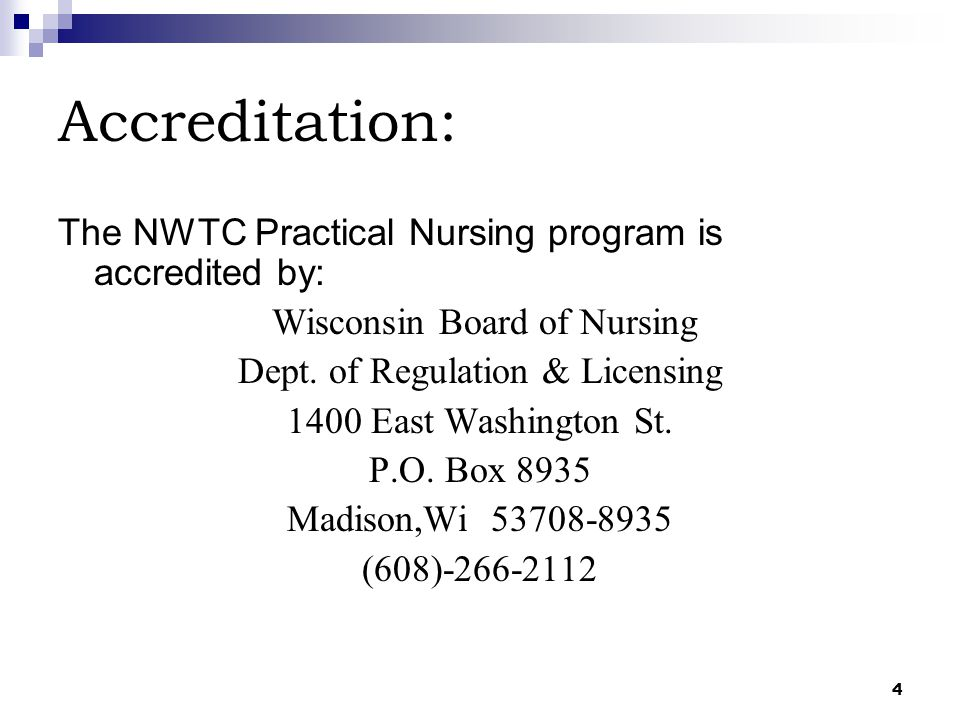 4 Accreditation: The NWTC Practical Nursing program is accredited by: Wisconsin Board of Nursing Dept. of Regulation & Licensing 1400 East Washington