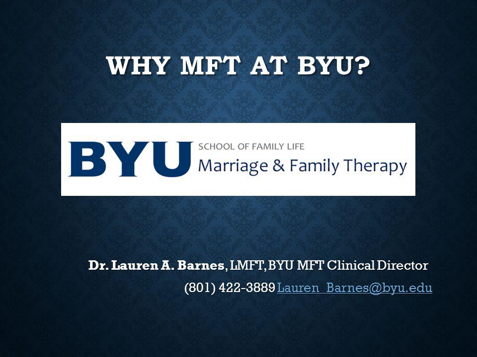 WHY MFT AT BYU? Dr. Lauren A. Barnes, LMFT, BYU MFT Clinical Director (801) 422-3889 Lauren_Barnes@byu.edu Lauren_Barnes@byu.edu