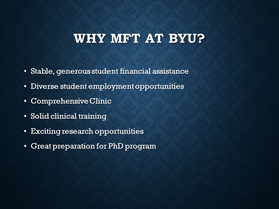 WHY MFT AT BYU? Stable, generous student financial assistance Stable, generous student financial assistance Diverse student employment opportunities D