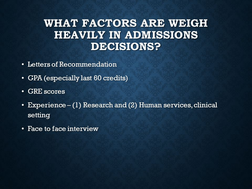 WHAT FACTORS ARE WEIGH HEAVILY IN ADMISSIONS DECISIONS? Letters of Recommendation Letters of Recommendation GPA (especially last 60 credits) GPA (espe